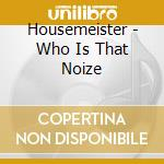 CD - HOUSEMEISTER         - WHO IS THAT NOIZE cd musicale di HOUSEMEISTER