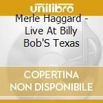 Live at billy bob's texas cd musicale di Merle haggard (cd+dv