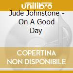 Jude Johnstone - On A Good Day cd musicale di JOHNSTONE JUDE