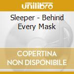 BEHIND EVERY MASK                         cd musicale di SLEEPER