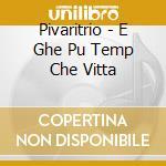Pivaritrio - E Ghe Pu Temp Che Vitta cd musicale di PIVARITRIO