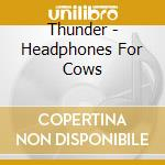 Thunder - Headphones For Cows cd musicale di Thunder