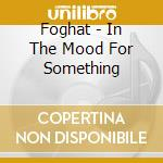 In the mood for something cd musicale di Foghat