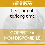 Beat or not to/long time cd musicale di Paul collins' beat