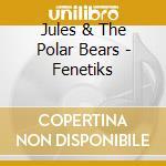 Jules & The Polar Bears - Fenetiks cd musicale di Jules & the polar be