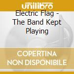 THE BAND KEPT PLAYING cd musicale di ELECTRIC FLAG