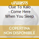 Clue To Kalo - Come Here When You Sleep cd musicale di CLUE TO KALO
