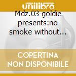 Mdz.03-goldie presents:no smoke without fire cd musicale di Artisti Vari