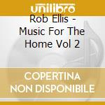MUSIC FOR THE HOME VOL 2 cd musicale di ROB ELLIS