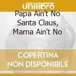 PAPA AIN'T NO SANTA CLAUS, MAMA AIN'T NO  cd musicale di Artisti Vari