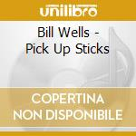Bill Wells - Pick Up Sticks cd musicale di BILL WELLS