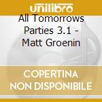 ALL TOMORROWS PARTIES 3.1 - MATT GROENIN  cd musicale di ARTISTI VARI