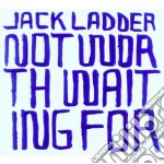 CD - LADDER, JACK - Not Worth Waiting For cd musicale di Jack Ladden