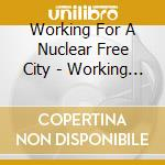 Working For A Nuclear Free City cd musicale di WORKING FOR A NUCLEAR FREE CIT