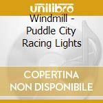 PUDDLE CITY RACING LIGHTS cd musicale di WINDMILL