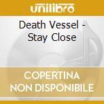 CD - DEATH VESSEL - STAY CLOSE cd musicale di Vessel Death