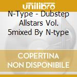 DUBSTEP ALLSTARS VOL. 5MIXED BY N-TYPE    cd musicale di Artisti Vari