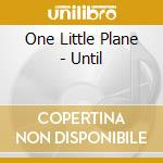 UNTIL                                     cd musicale di ONE LITTLE PLANE
