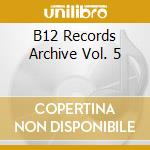 B12 RECORDS ARCHIVE VOL. 5                cd musicale di B12