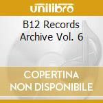 B12 RECORDS ARCHIVE VOL. 6                cd musicale di B12