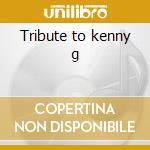 Tribute to kenny g cd musicale di Artisti Vari