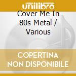 Cover me in 80s metal cd musicale di Artisti Vari