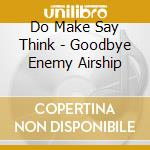 CD - DO MAKE SAY THINK - GOODBYE ENEMY AIRSHIP cd musicale di DO MAKE SAY THINK