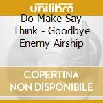 Do Make Say Think - Goodbye Enemy Airship cd musicale di DO MAKE SAY THINK