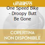 CD - ONE SPEED BIKE - DROOPY BUTT BE GONE cd musicale di ONE SPEED BIKE