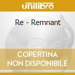CD - RE - REMNANT cd musicale di RE