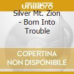 BORN INTO TROUBLE                         cd musicale di Mt.zion Silver