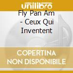 CEUX QUI INVENTENT                        cd musicale di FLY PAN AM