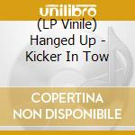 (LP VINILE) LP - HANGED UP            - KICKER IN TOW lp vinile di Up Hanged
