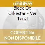 VER TANZT                                 cd musicale di BLACK OX ORKESTAR