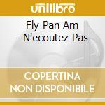 Fly Pan Am - N'ecoutez Pas cd musicale di FLY PAN AM