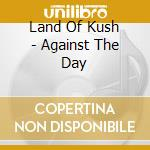 AGAINST THE DAY                           cd musicale di LAND OF KUSH
