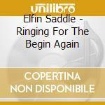 RINGING FOR THE BEGIN AGAIN               cd musicale di Saddle Elfin