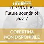 (LP VINILE) Future sounds of jazz 7 lp vinile di Artisti Vari