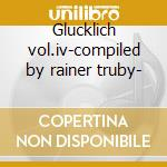 Glucklich vol.iv-compiled by rainer truby- cd musicale di Artisti Vari