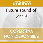 Future sound of jazz 3 cd musicale di Artisti Vari