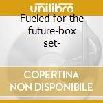 Fueled for the future-box set- cd musicale di Artisti Vari