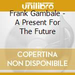 A presente for the future - gambale frank cd musicale di Frank Gambale