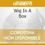 WIG IN A BOX                              cd musicale di Artisti Vari