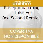 CD - PULSEPROGRAMMING - TULSA FOR ONE SECOND REM cd musicale di PULSEPROGRAMMING