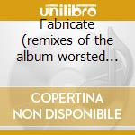 Fabricate (remixes of the album worsted wei) cd musicale