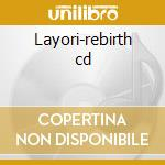Layori-rebirth cd cd musicale di Layori