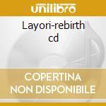 Layori-rebirth cd cd musicale di Layori
