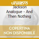 And then,nothing cd musicale di Analogue Jackson