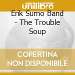 The trouble soup cd musicale di Erik sumo band