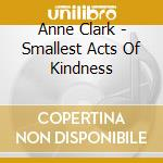 The smallest acts of kindness cd musicale di Anne Clark